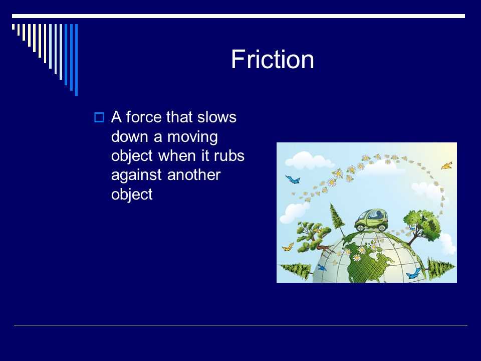 Friction  A force that slows down a moving object when it rubs against another object