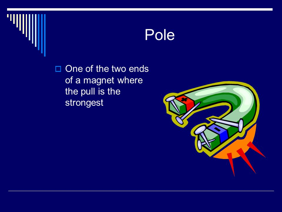Pole  One of the two ends of a magnet where the pull is the strongest