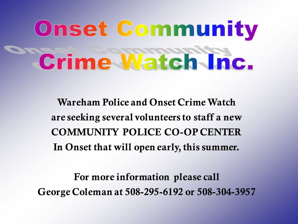 Wareham Police and Onset Crime Watch are seeking several volunteers to staff a new COMMUNITY POLICE CO-OP CENTER In Onset that will open early, this summer.