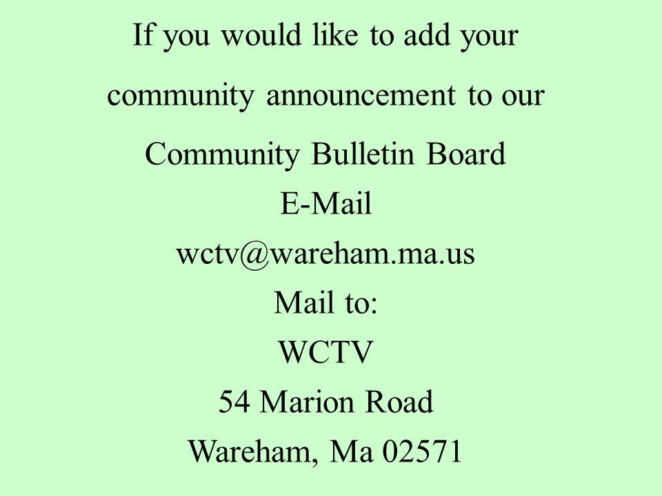 If you would like to add your community announcement to our Community Bulletin Board E-Mail wctv@wareham.ma.us Mail to: WCTV 54 Marion Road Wareham, Ma 02571