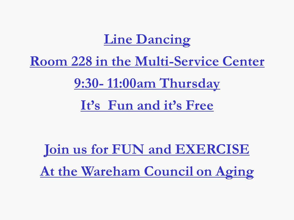 Line Dancing Room 228 in the Multi-Service Center 9:30- 11:00am Thursday It's Fun and it's Free Join us for FUN and EXERCISE At the Wareham Council on Aging