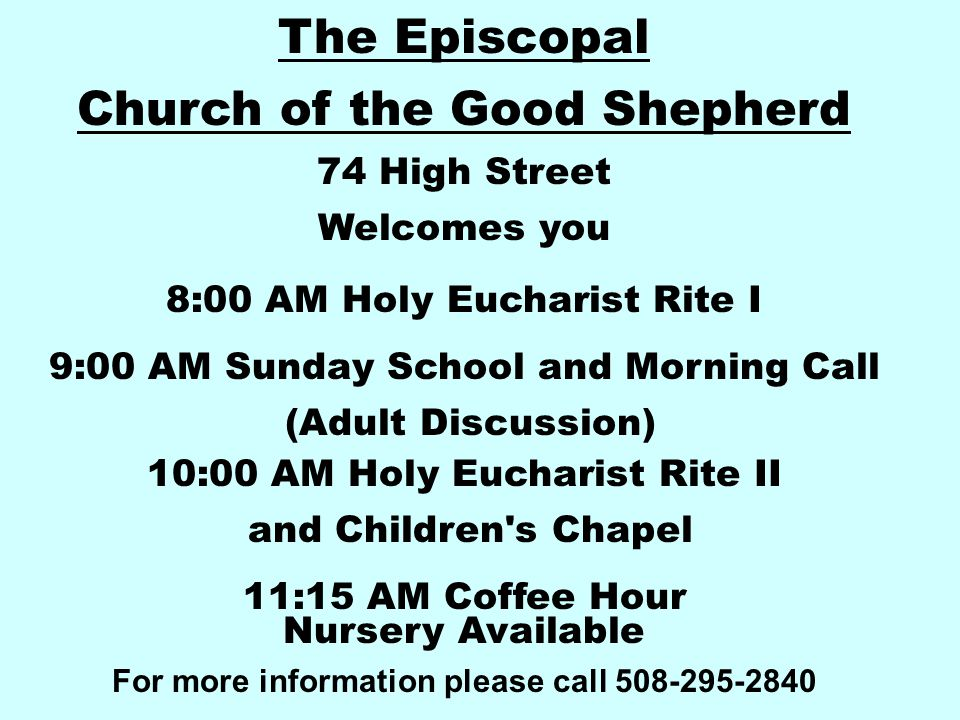 The Episcopal Church of the Good Shepherd 74 High Street Welcomes you 8:00 AM Holy Eucharist Rite I 9:00 AM Sunday School and Morning Call (Adult Discussion) 10:00 AM Holy Eucharist Rite II and Children s Chapel 11:15 AM Coffee Hour Nursery Available For more information please call 508-295-2840