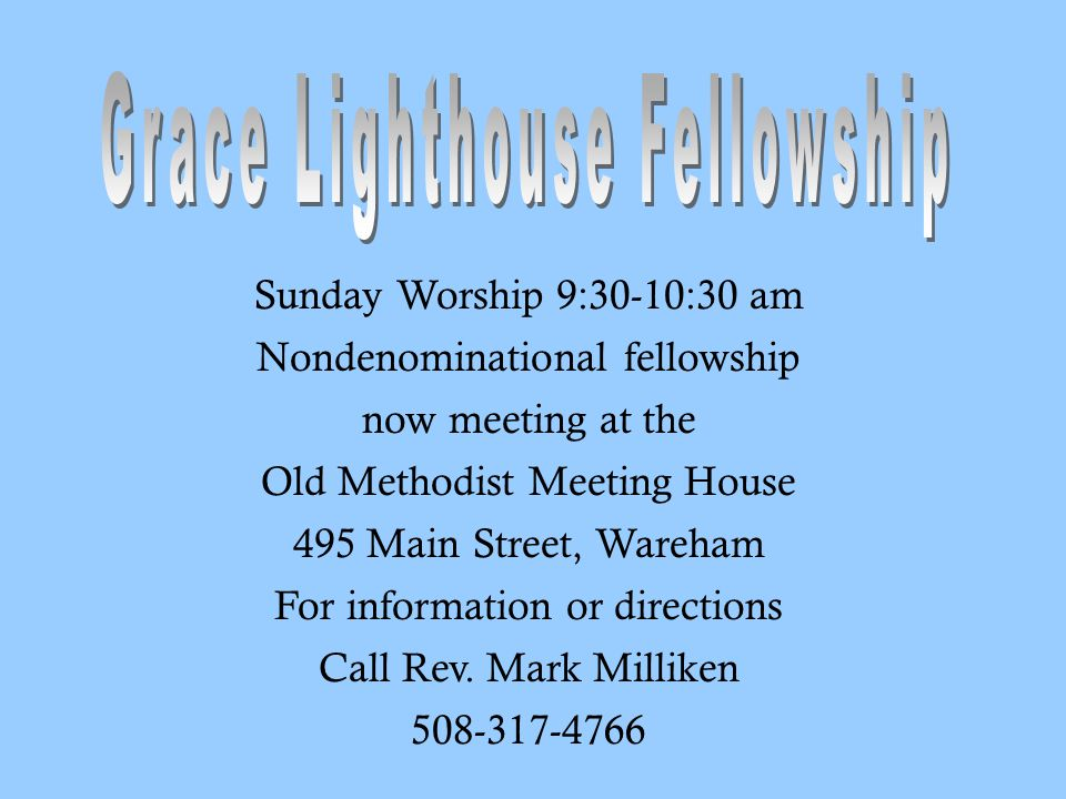Sunday Worship 9:30-10:30 am Nondenominational fellowship now meeting at the Old Methodist Meeting House 495 Main Street, Wareham For information or directions Call Rev.