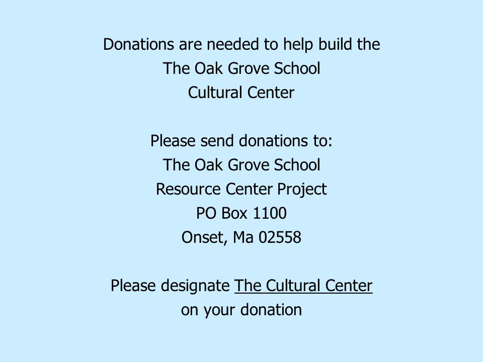 Donations are needed to help build the The Oak Grove School Cultural Center Please send donations to: The Oak Grove School Resource Center Project PO Box 1100 Onset, Ma 02558 Please designate The Cultural Center on your donation