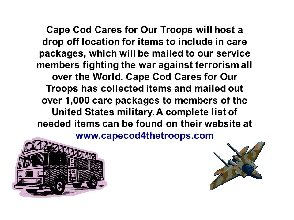 Cape Cod Cares for Our Troops will host a drop off location for items to include in care packages, which will be mailed to our service members fighting the war against terrorism all over the World.