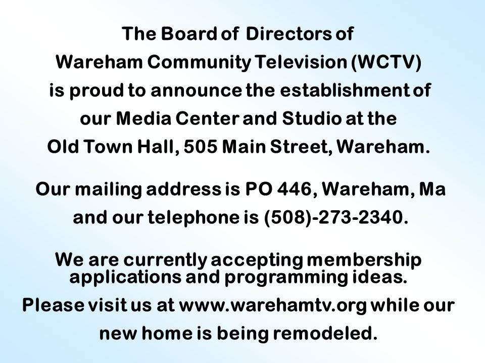The Board of Directors of Wareham Community Television (WCTV) is proud to announce the establishment of our Media Center and Studio at the Old Town Hall, 505 Main Street, Wareham.