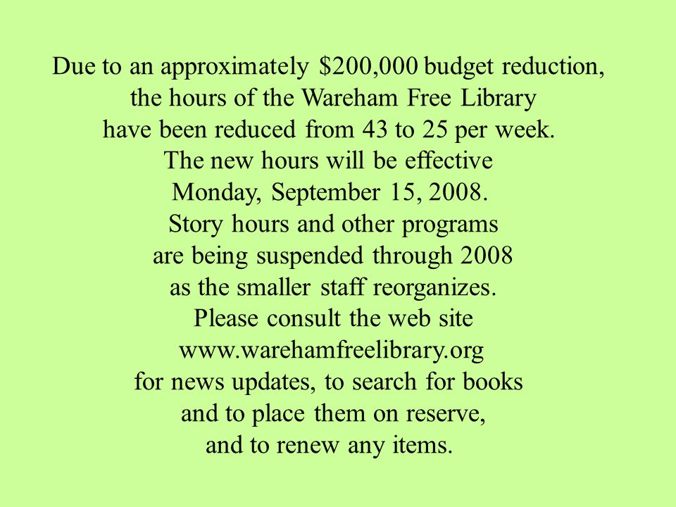 Due to an approximately $200,000 budget reduction, the hours of the Wareham Free Library have been reduced from 43 to 25 per week.