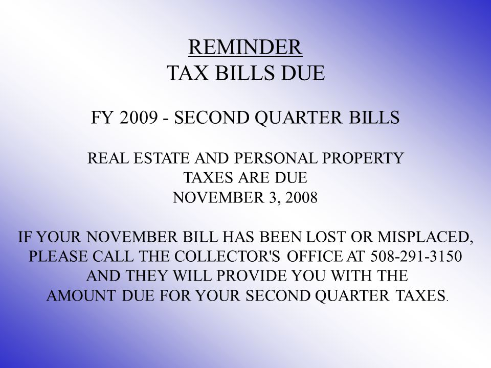 REMINDER TAX BILLS DUE FY 2009 - SECOND QUARTER BILLS REAL ESTATE AND PERSONAL PROPERTY TAXES ARE DUE NOVEMBER 3, 2008 IF YOUR NOVEMBER BILL HAS BEEN LOST OR MISPLACED, PLEASE CALL THE COLLECTOR S OFFICE AT 508-291-3150 AND THEY WILL PROVIDE YOU WITH THE AMOUNT DUE FOR YOUR SECOND QUARTER TAXES.