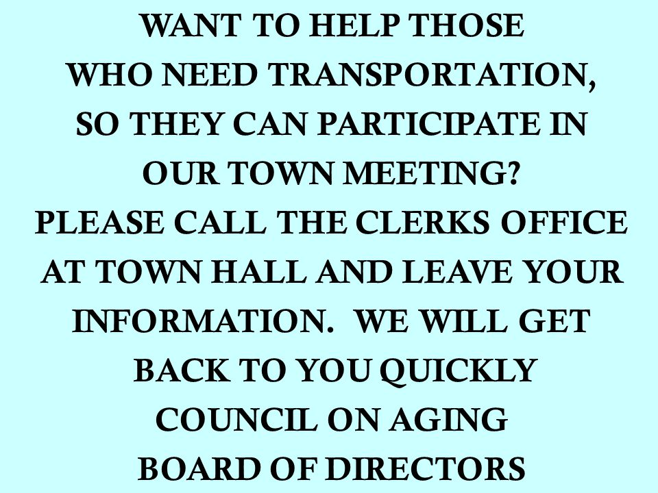 WANT TO HELP THOSE WHO NEED TRANSPORTATION, SO THEY CAN PARTICIPATE IN OUR TOWN MEETING.