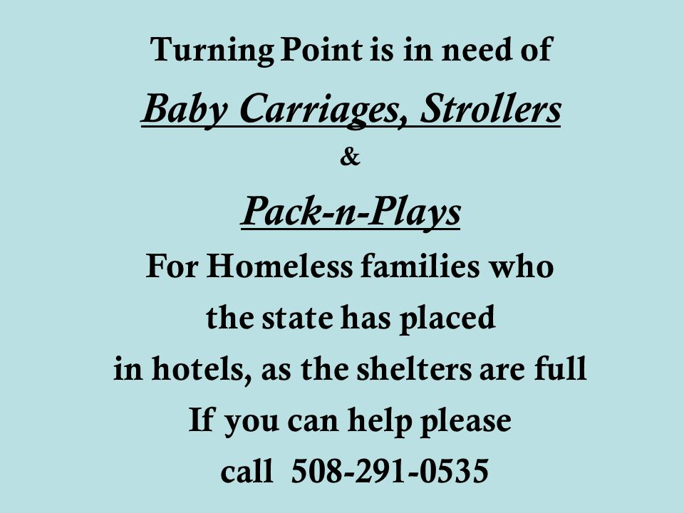 Turning Point is in need of Baby Carriages, Strollers & Pack-n-Plays For Homeless families who the state has placed in hotels, as the shelters are full If you can help please call 508-291-0535