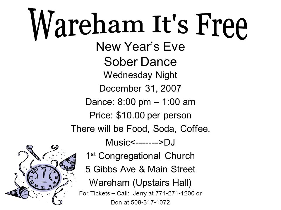New Year's Eve Sober Dance Wednesday Night December 31, 2007 Dance: 8:00 pm – 1:00 am Price: $10.00 per person There will be Food, Soda, Coffee, Music DJ 1 st Congregational Church 5 Gibbs Ave & Main Street Wareham (Upstairs Hall) For Tickets – Call: Jerry at 774-271-1200 or Don at 508-317-1072