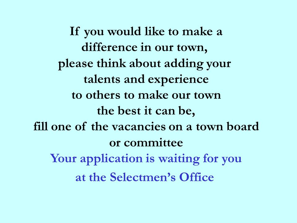 If you would like to make a difference in our town, please think about adding your talents and experience to others to make our town the best it can be, fill one of the vacancies on a town board or committee Your application is waiting for you at the Selectmen's Office