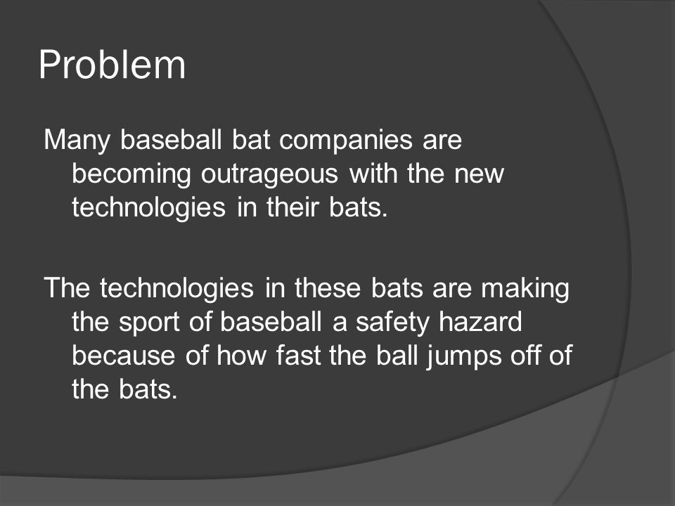 Problem Many baseball bat companies are becoming outrageous with the new technologies in their bats. The technologies in these bats are making the spo