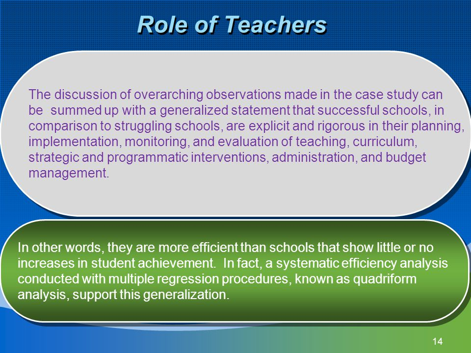 14 Role of Teachers The discussion of overarching observations made in the case study can be summed up with a generalized statement that successful schools, in comparison to struggling schools, are explicit and rigorous in their planning, implementation, monitoring, and evaluation of teaching, curriculum, strategic and programmatic interventions, administration, and budget management.