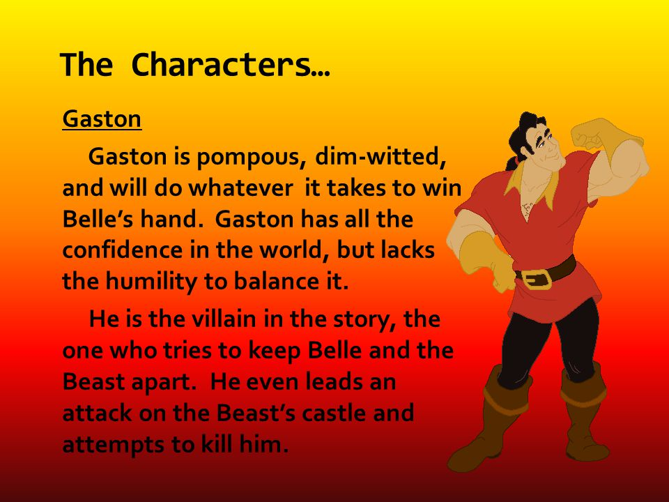 Gaston Gaston is pompous, dim-witted, and will do whatever it takes to win Belle's hand.