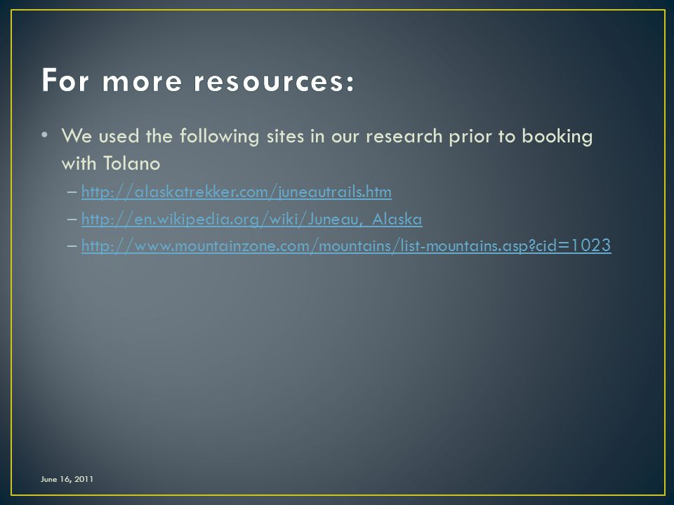 We used the following sites in our research prior to booking with Tolano –http://alaskatrekker.com/juneautrails.htmhttp://alaskatrekker.com/juneautrails.htm –http://en.wikipedia.org/wiki/Juneau,_Alaskahttp://en.wikipedia.org/wiki/Juneau,_Alaska –http://www.mountainzone.com/mountains/list-mountains.asp?cid=1023http://www.mountainzone.com/mountains/list-mountains.asp?cid=1023 June 16, 2011