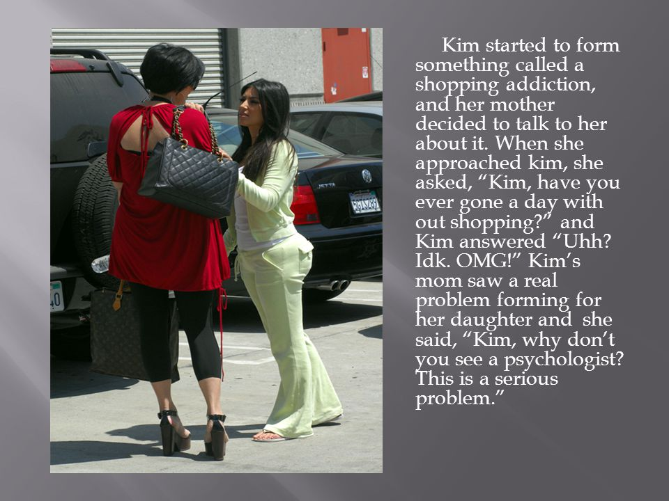 Kim started to form something called a shopping addiction, and her mother decided to talk to her about it.