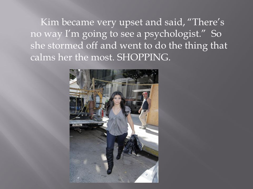 Kim became very upset and said, There's no way I'm going to see a psychologist. So she stormed off and went to do the thing that calms her the most.