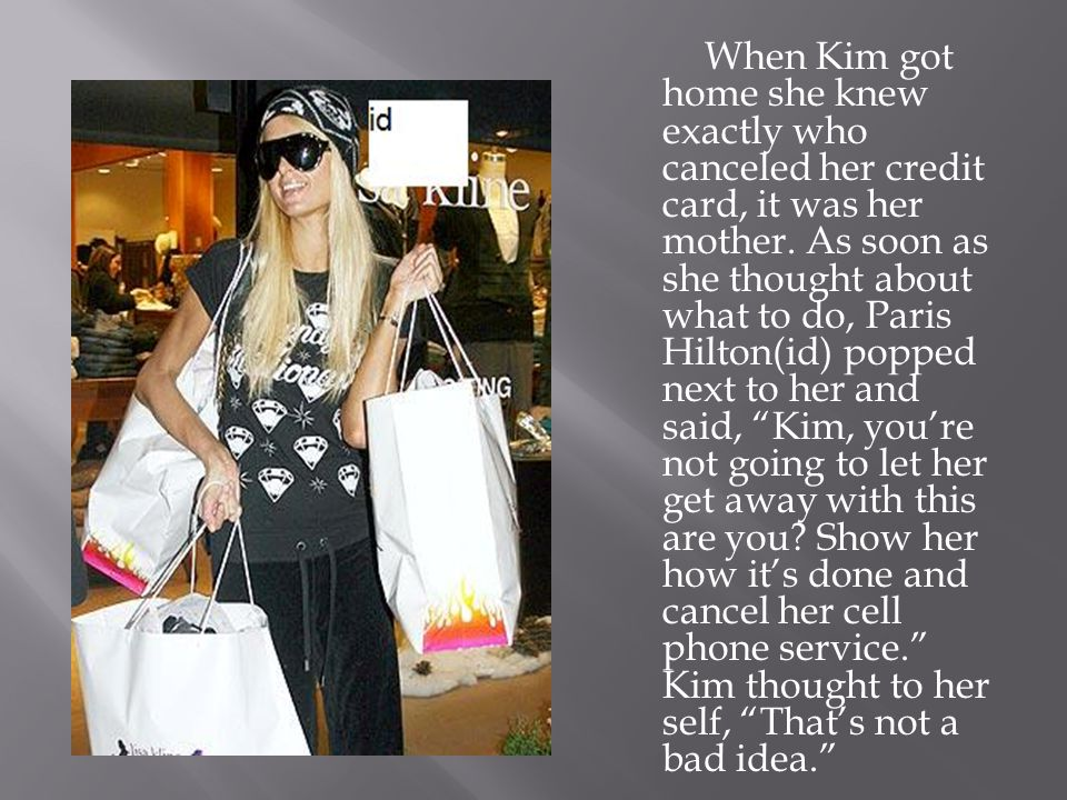 When Kim got home she knew exactly who canceled her credit card, it was her mother.