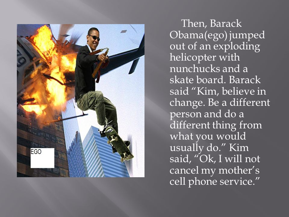 Then, Barack Obama(ego) jumped out of an exploding helicopter with nunchucks and a skate board.