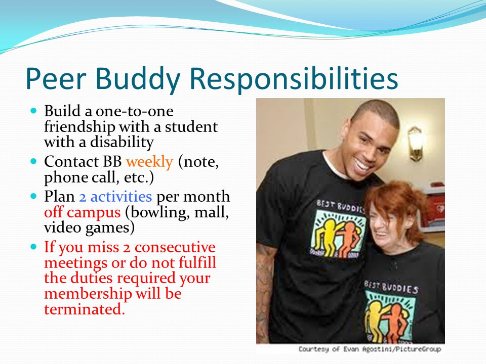 Peer Buddy Responsibilities Build a one-to-one friendship with a student with a disability Contact BB weekly (note, phone call, etc.) Plan 2 activities per month off campus (bowling, mall, video games) If you miss 2 consecutive meetings or do not fulfill the duties required your membership will be terminated.