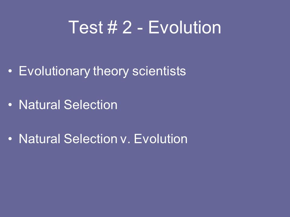 Test # 2 - Evolution Evolutionary theory scientists Natural Selection Natural Selection v. Evolution