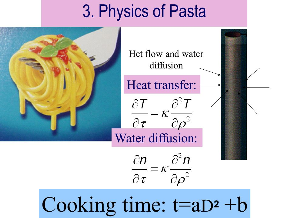 3. Physics of Pasta Het flow and water diffusion Cooking time: t=a D 2 +b Heat transfer: Water diffusion: