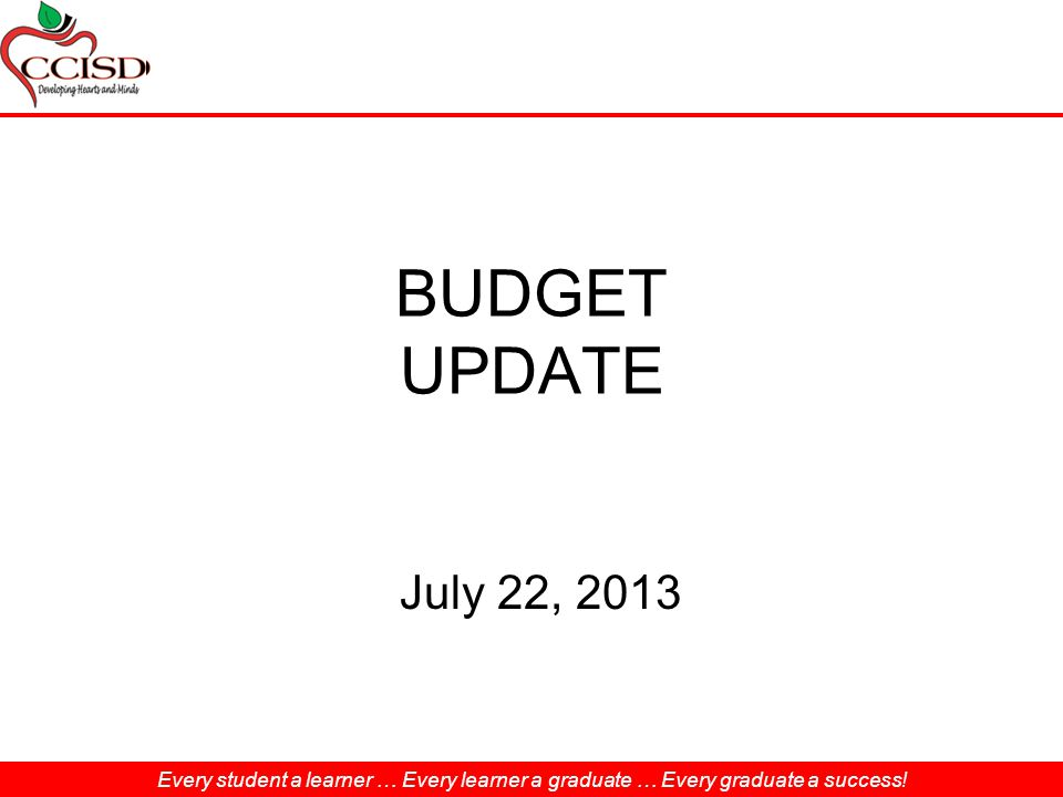 Every student a learner … Every learner a graduate … Every graduate a success! BUDGET UPDATE July 22, 2013 Every student a learner … Every learner a g