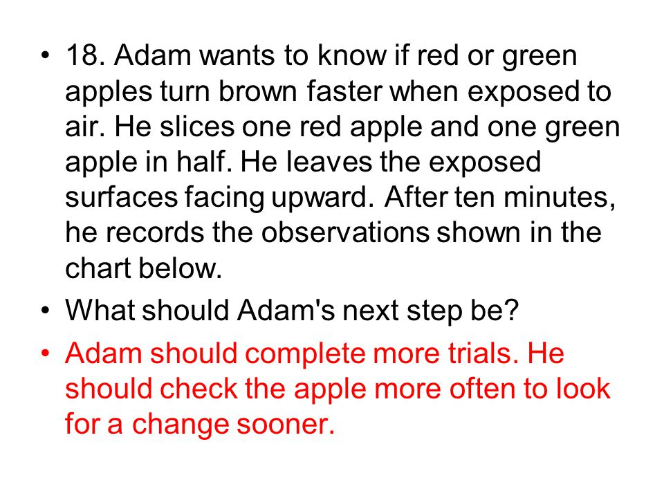 18. Adam wants to know if red or green apples turn brown faster when exposed to air. He slices one red apple and one green apple in half. He leaves th