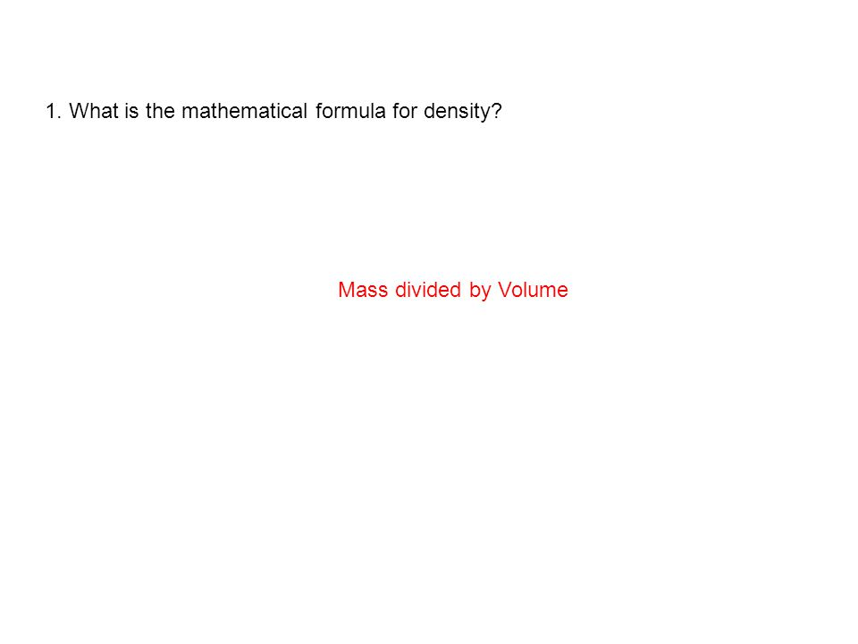 1. What is the mathematical formula for density? Mass divided by Volume