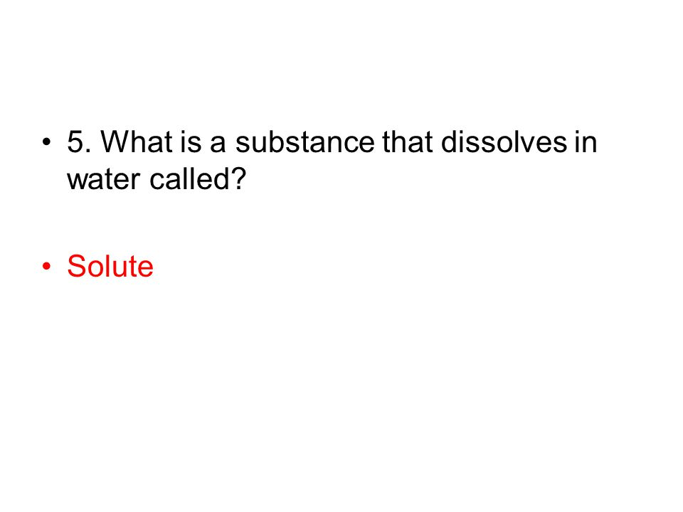 5. What is a substance that dissolves in water called? Solute