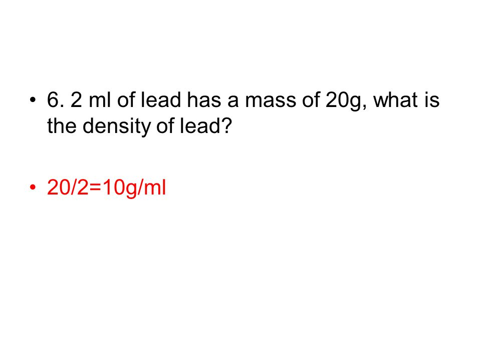 6. 2 ml of lead has a mass of 20g, what is the density of lead? 20/2=10g/ml