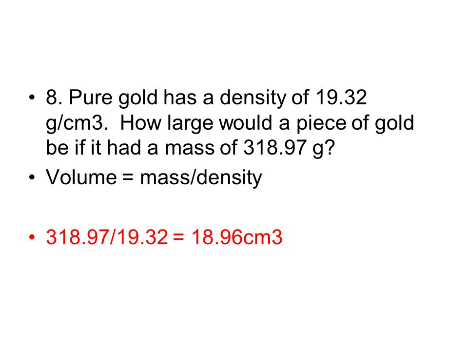 8. Pure gold has a density of 19.32 g/cm3. How large would a piece of gold be if it had a mass of 318.97 g? Volume = mass/density 318.97/19.32 = 18.96