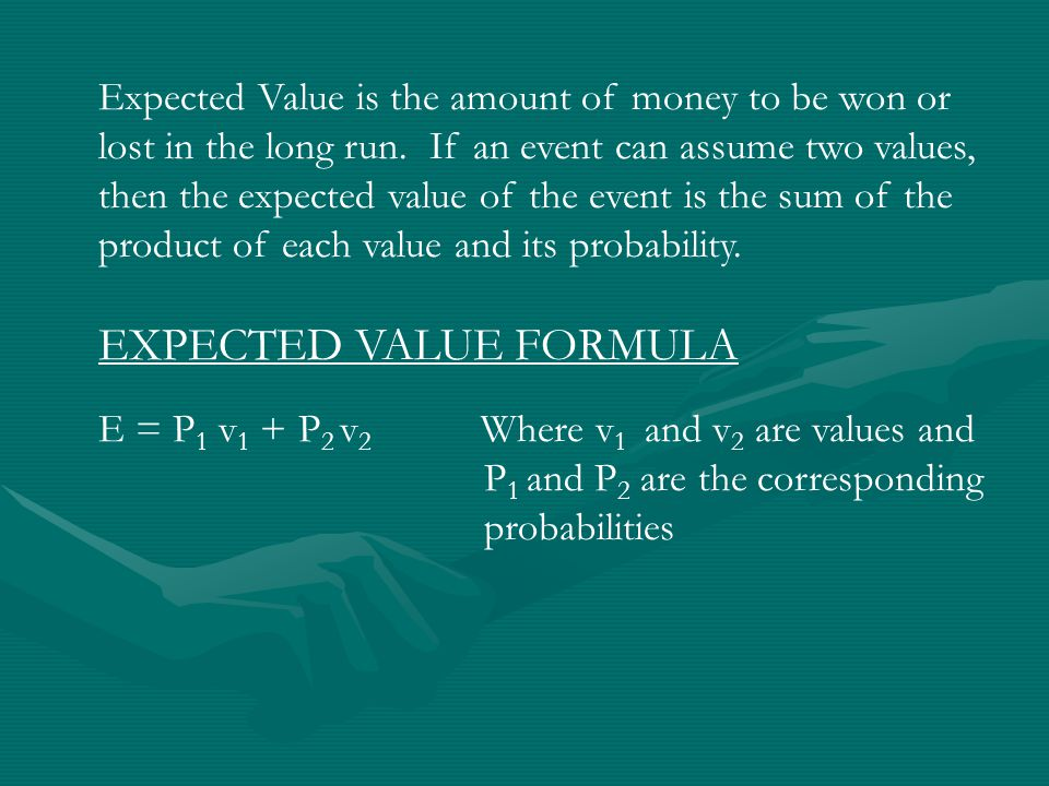 Expected Value is the amount of money to be won or lost in the long run.