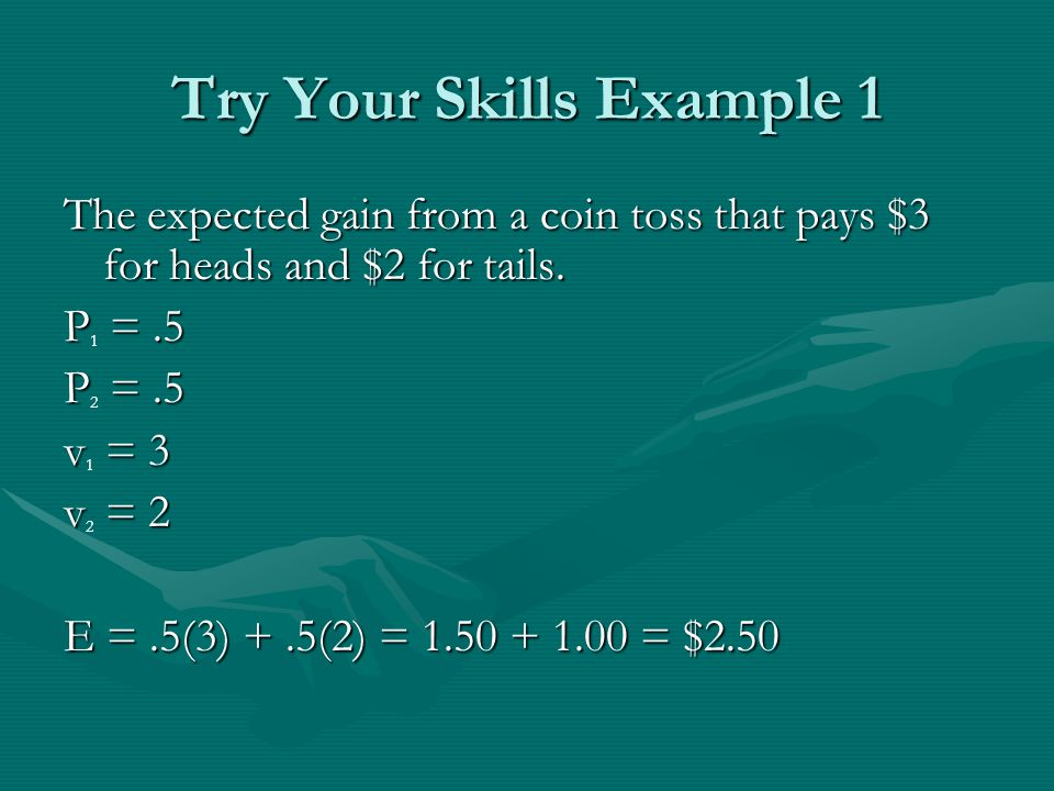 Try Your Skills Example 1 The expected gain from a coin toss that pays $3 for heads and $2 for tails.