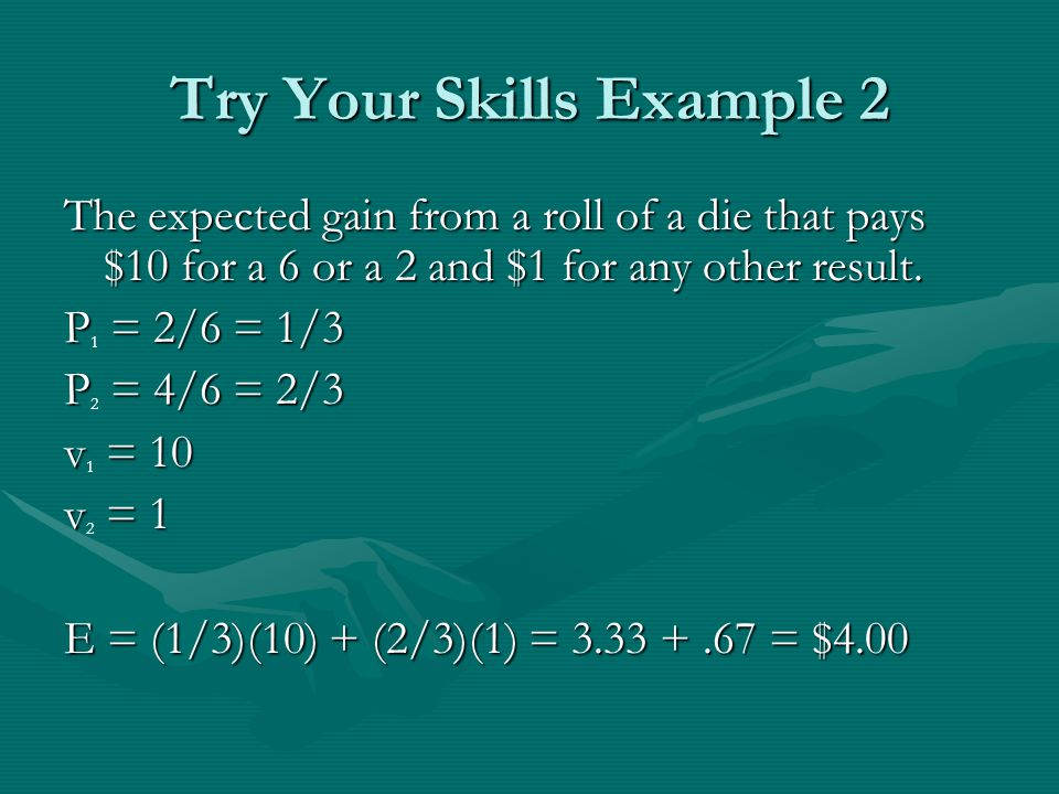 Try Your Skills Example 2 The expected gain from a roll of a die that pays $10 for a 6 or a 2 and $1 for any other result.