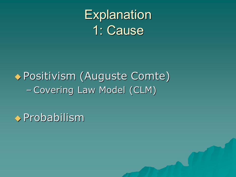 Explanation 1: Cause  Positivism (Auguste Comte) –Covering Law Model (CLM)  Probabilism