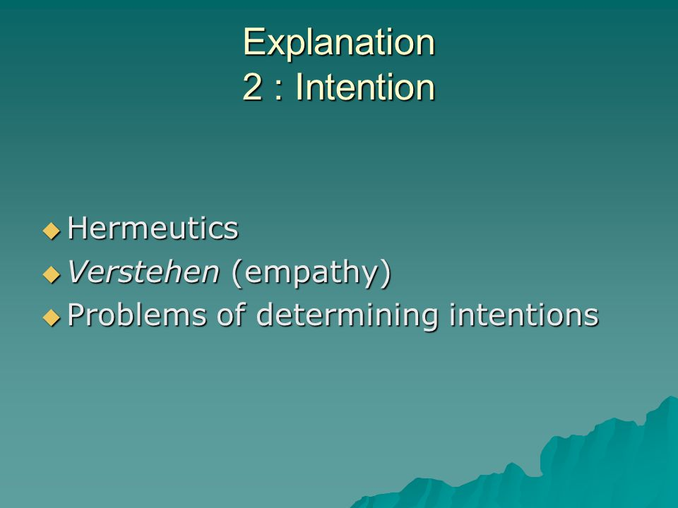Explanation 2 : Intention  Hermeutics  Verstehen (empathy)  Problems of determining intentions