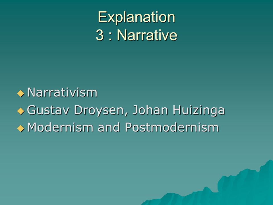 Explanation 3 : Narrative  Narrativism  Gustav Droysen, Johan Huizinga  Modernism and Postmodernism