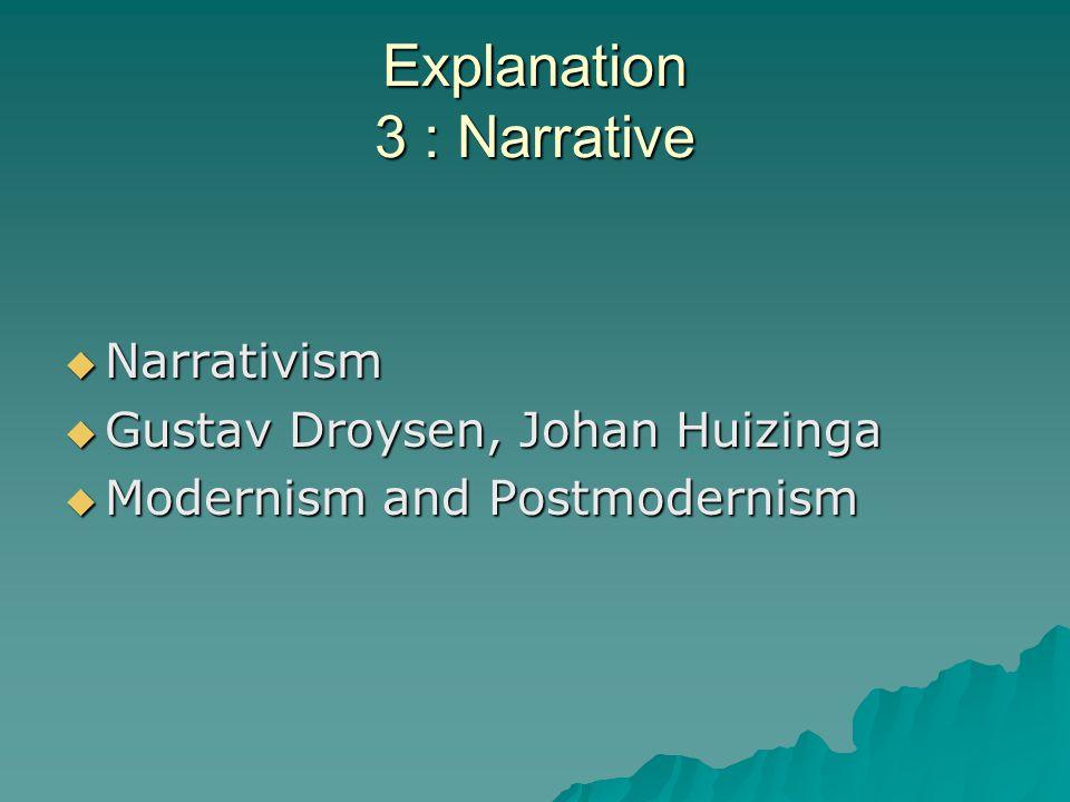 Explanation 3 : Narrative  Narrativism  Gustav Droysen, Johan Huizinga  Modernism and Postmodernism