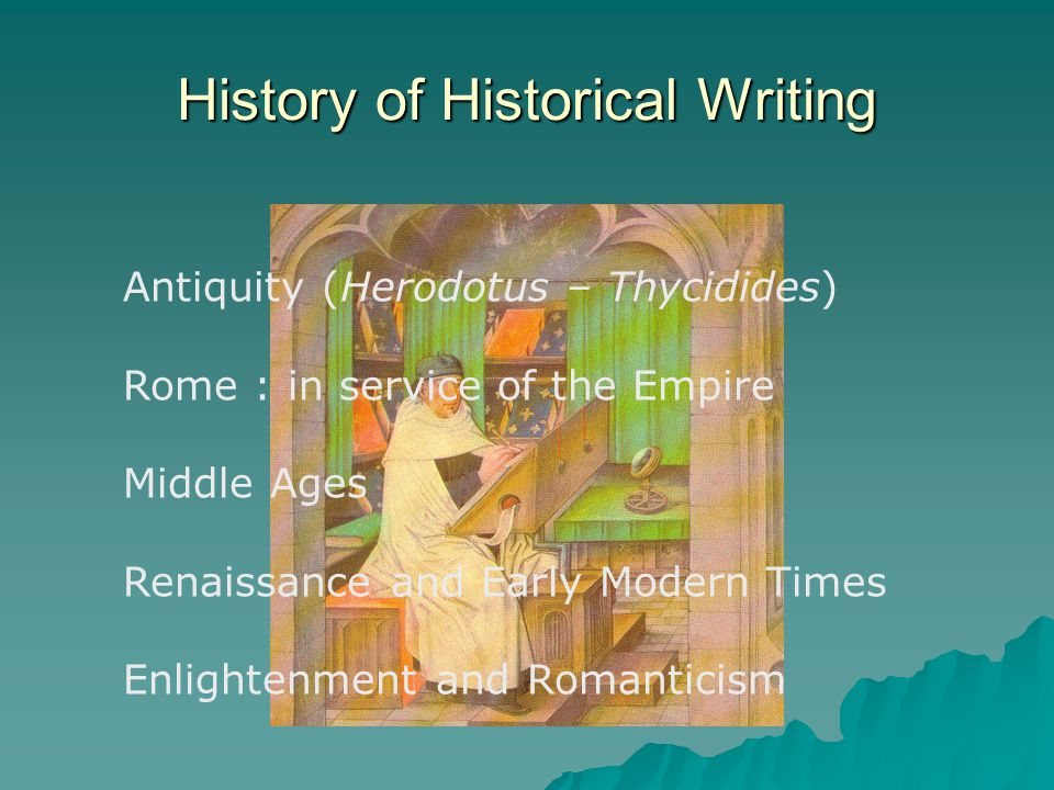 History of Historical Writing Antiquity (Herodotus – Thycidides) Rome : in service of the Empire Middle Ages Renaissance and Early Modern Times Enlightenment and Romanticism