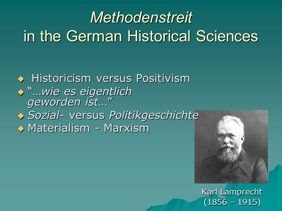 Methodenstreit in the German Historical Sciences  Historicism versus Positivism  …wie es eigentlich geworden ist…  Sozial- versus Politikgeschichte  Materialism - Marxism Karl Lamprecht (1856 – 1915) (1856 – 1915)