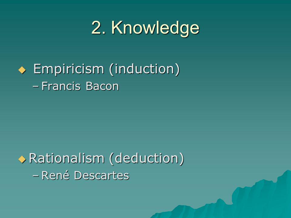 2. Knowledge  Empiricism (induction) –Francis Bacon  Rationalism (deduction) –René Descartes