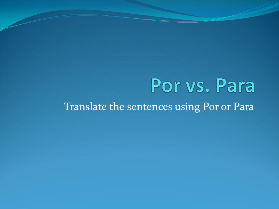 Translate the sentences using Por or Para