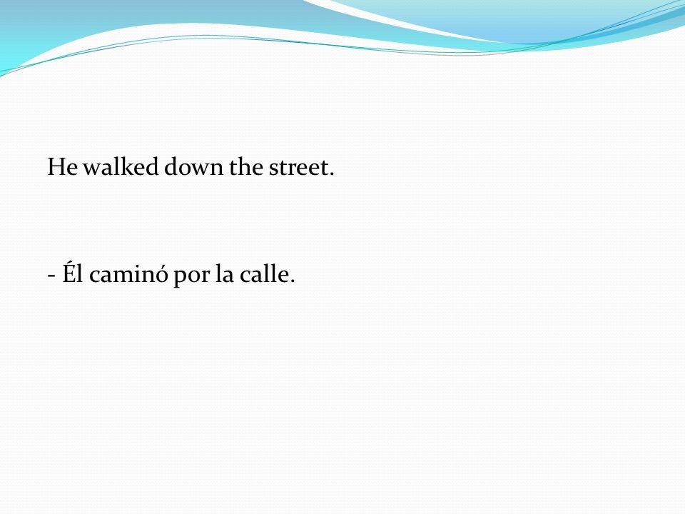 He walked down the street. - Él caminó por la calle.