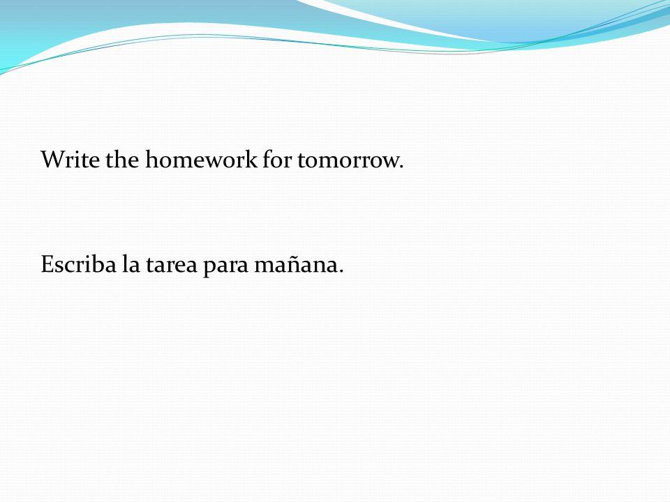 Write the homework for tomorrow. Escriba la tarea para mañana.