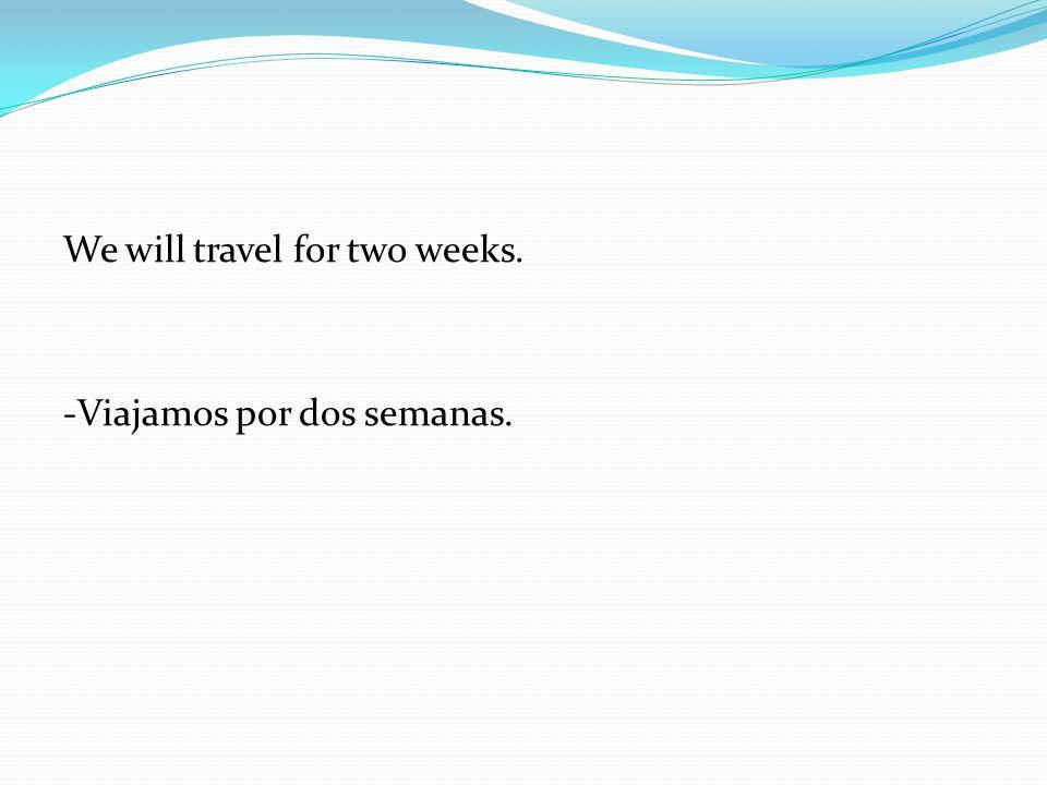 We will travel for two weeks. -Viajamos por dos semanas.