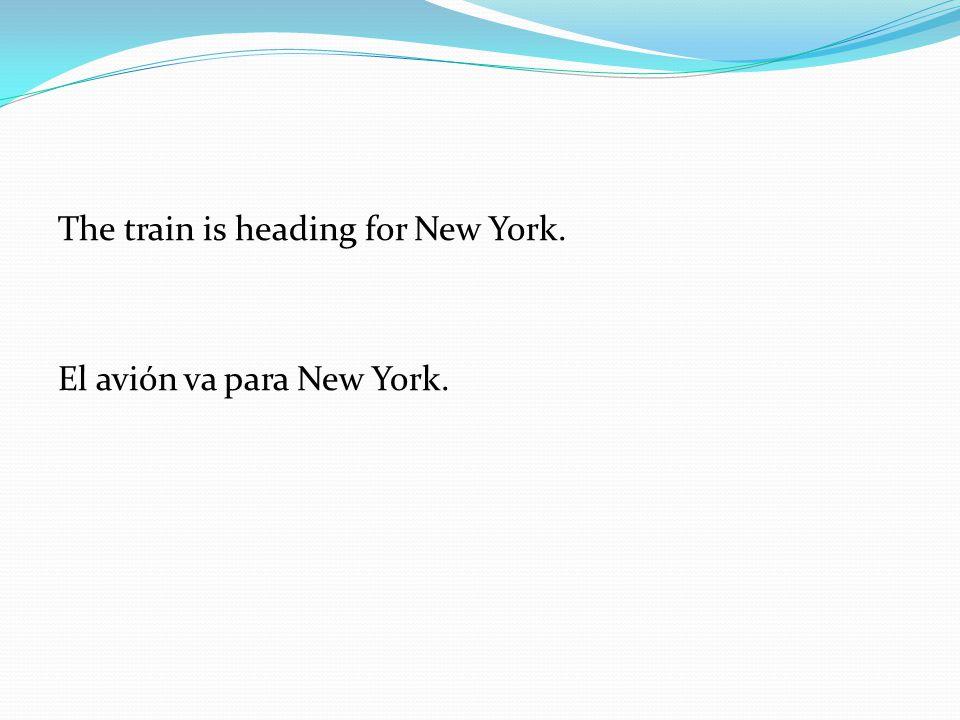 The train is heading for New York. El avión va para New York.