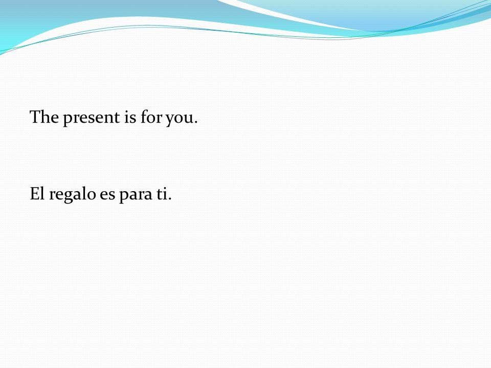 The present is for you. El regalo es para ti.