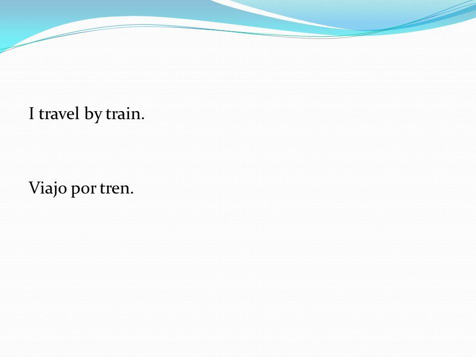 I travel by train. Viajo por tren.